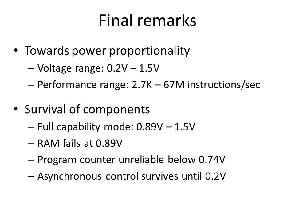 Final remarks Towards power proportionality – Voltage range: 0.2V – 1.5V – Performance range: 2.7K – 67M instructions/sec Survival of components – Full capability mode: 0.89V – 1.5V – RAM fails at 0.89V – Program counter unreliable below 0.74V – Asynchronous control survives until 0.2V
