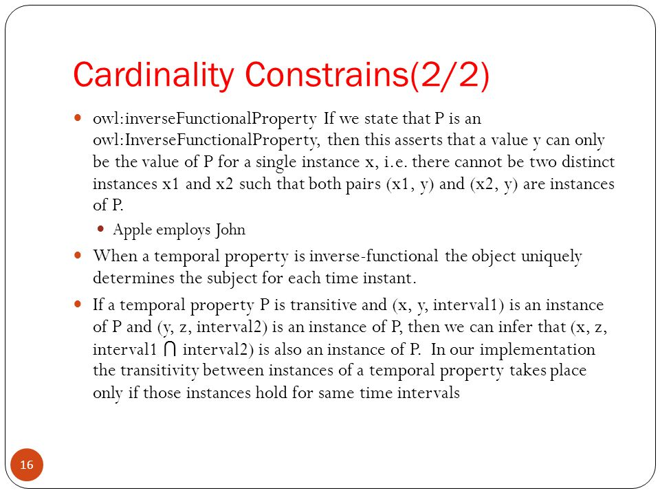 Cardinality Constrains(2/2) owl:inverseFunctionalProperty If we state that P is an owl:InverseFunctionalProperty, then this asserts that a value y can