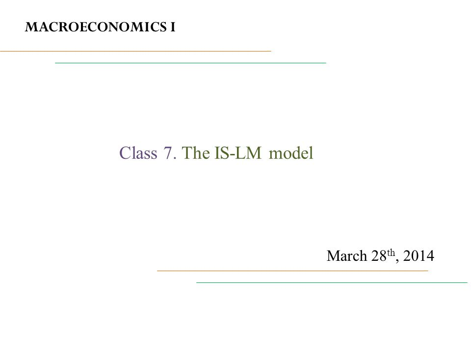 MACROECONOMICS I March 28 th, 2014 Class 7. The IS-LM model