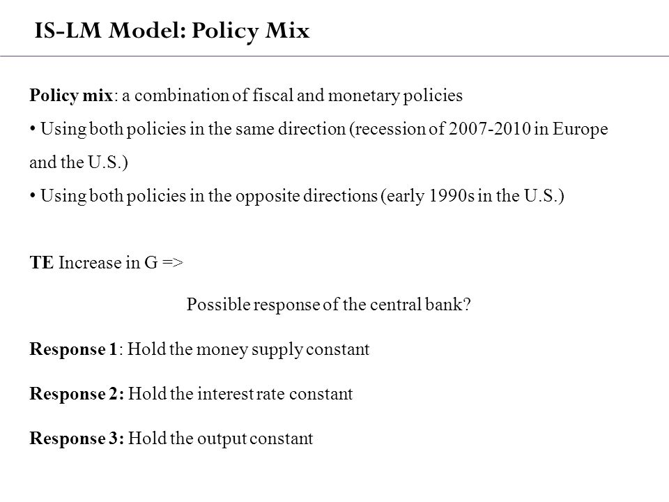 IS-LM Model: Policy Mix Policy mix: a combination of fiscal and monetary policies Using both policies in the same direction (recession of 2007-2010 in Europe and the U.S.) Using both policies in the opposite directions (early 1990s in the U.S.) TE Increase in G => Possible response of the central bank.