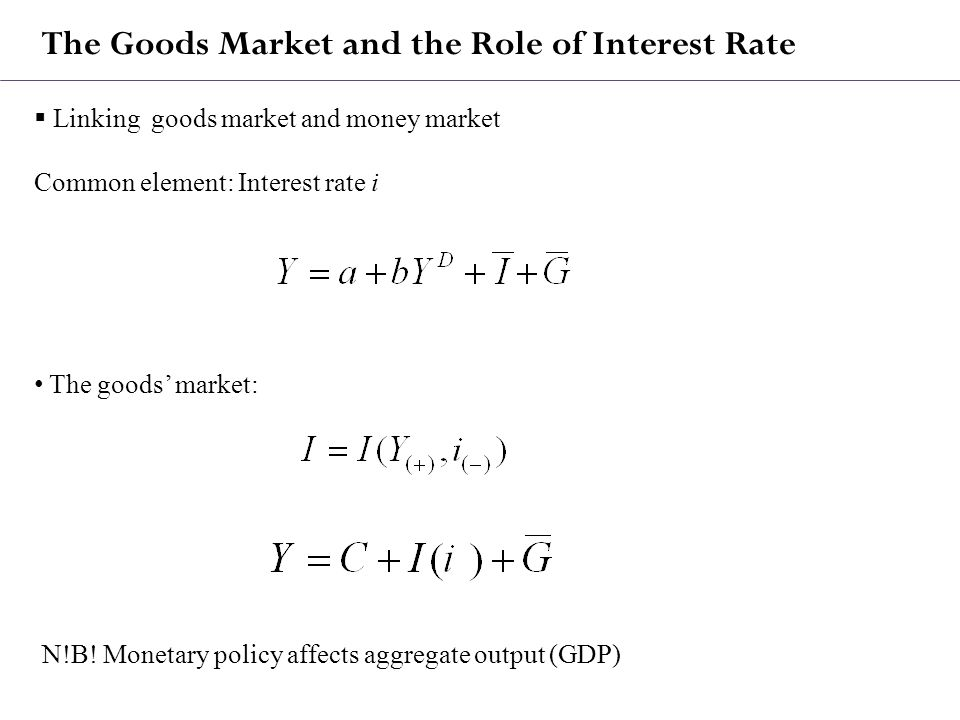 The Goods Market and the Role of Interest Rate  Linking goods market and money market Common element: Interest rate i The goods' market: N!B.
