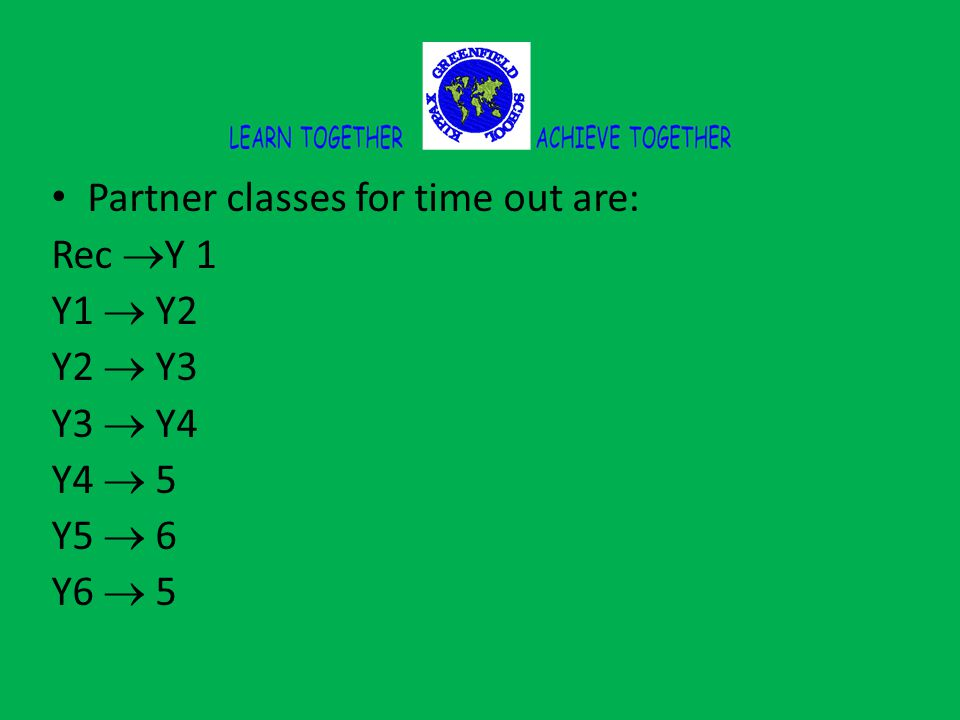 Partner classes for time out are: Rec  Y 1 Y1  Y2 Y2  Y3 Y3  Y4 Y4  5 Y5  6 Y6  5