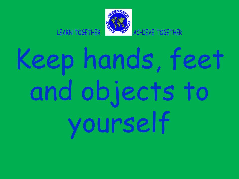 Keep hands, feet and objects to yourself