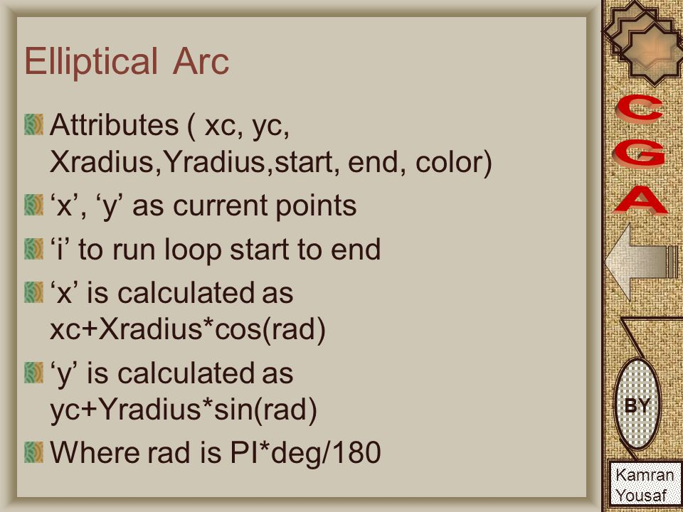BY Kamran Yousaf Elliptical Arc Attributes ( xc, yc, Xradius,Yradius,start, end, color) 'x', 'y' as current points 'i' to run loop start to end 'x' is calculated as xc+Xradius*cos(rad) 'y' is calculated as yc+Yradius*sin(rad) Where rad is PI*deg/180