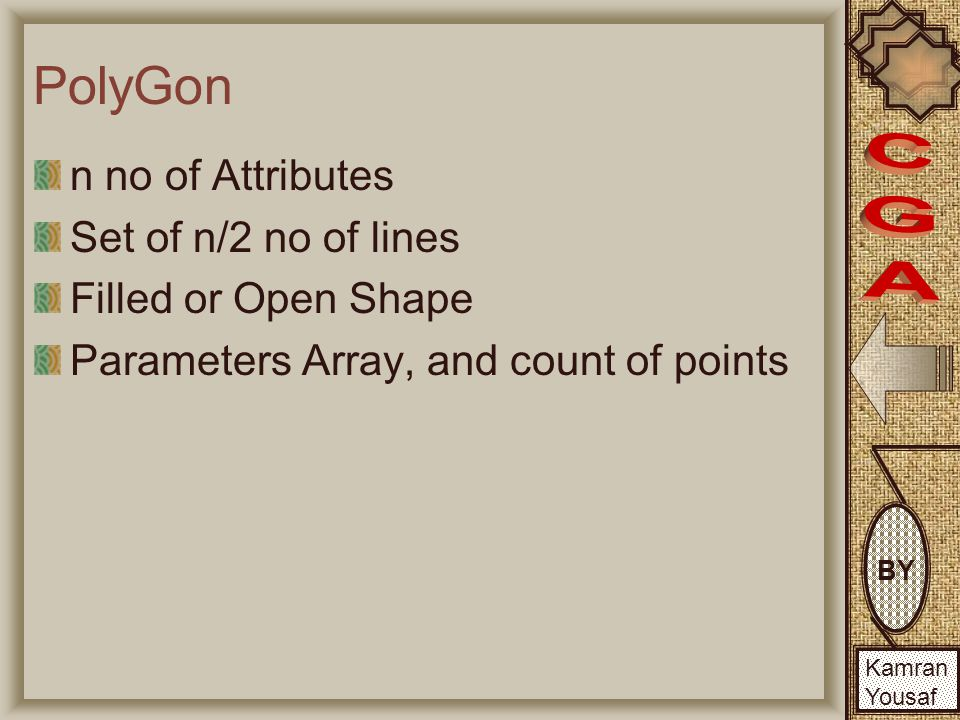 BY Kamran Yousaf PolyGon n no of Attributes Set of n/2 no of lines Filled or Open Shape Parameters Array, and count of points