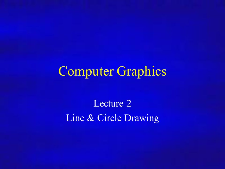 Computer Graphics Lecture 2 Line & Circle Drawing