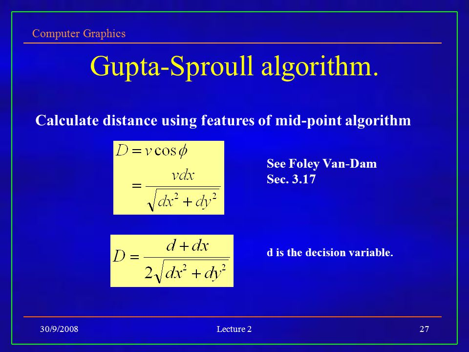 Computer Graphics 30/9/2008Lecture 227 Gupta-Sproull algorithm. Calculate distance using features of mid-point algorithm See Foley Van-Dam Sec. 3.17 d