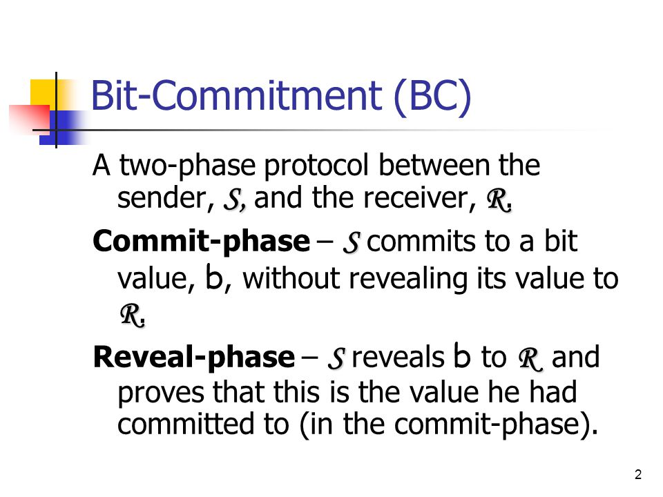 2 Bit-Commitment (BC) S,R A two-phase protocol between the sender, S, and the receiver, R.