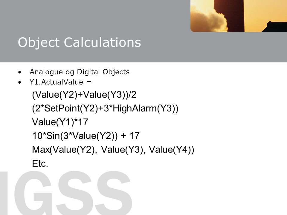 IGSS Object Calculations Analogue og Digital Objects Y1.ActualValue = (Value(Y2)+Value(Y3))/2 (2*SetPoint(Y2)+3*HighAlarm(Y3)) Value(Y1)*17 10*Sin(3*Value(Y2)) + 17 Max(Value(Y2), Value(Y3), Value(Y4)) Etc.