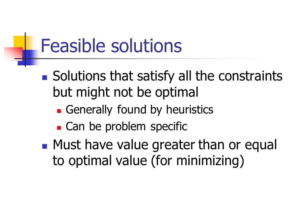 Feasible solutions Solutions that satisfy all the constraints but might not be optimal Generally found by heuristics Can be problem specific Must have value greater than or equal to optimal value (for minimizing)