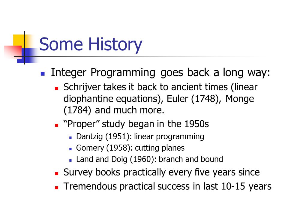 Some History Integer Programming goes back a long way: Schrijver takes it back to ancient times (linear diophantine equations), Euler (1748), Monge (1784) and much more.