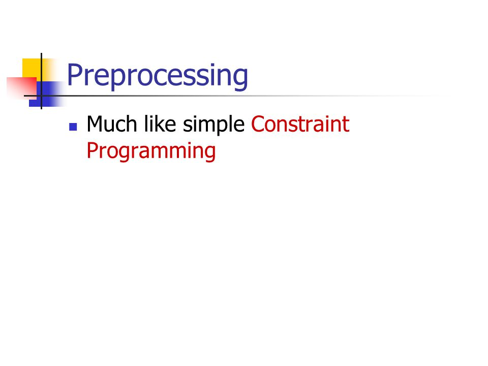 Preprocessing Much like simple Constraint Programming
