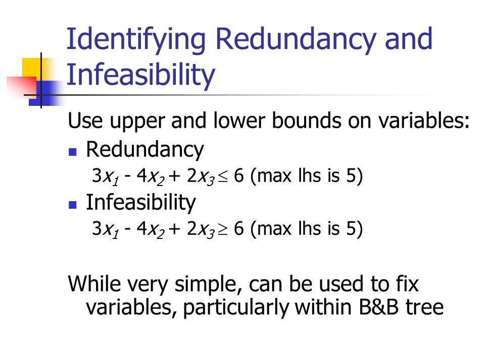 Identifying Redundancy and Infeasibility Use upper and lower bounds on variables: Redundancy 3x 1 - 4x 2 + 2x 3  6 (max lhs is 5) Infeasibility 3x 1 - 4x 2 + 2x 3  6 (max lhs is 5) While very simple, can be used to fix variables, particularly within B&B tree