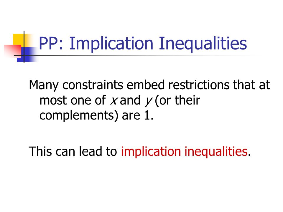 PP: Implication Inequalities Many constraints embed restrictions that at most one of x and y (or their complements) are 1.