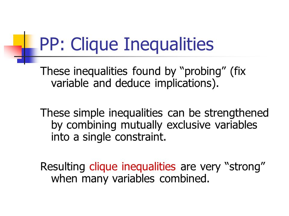 PP: Clique Inequalities These inequalities found by probing (fix variable and deduce implications).
