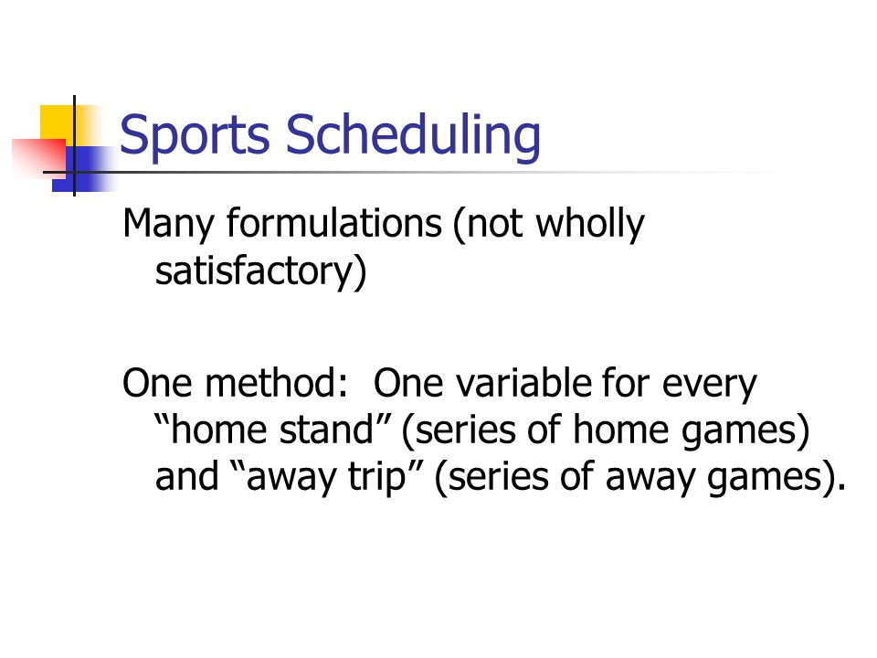 Sports Scheduling Many formulations (not wholly satisfactory) One method: One variable for every home stand (series of home games) and away trip (series of away games).