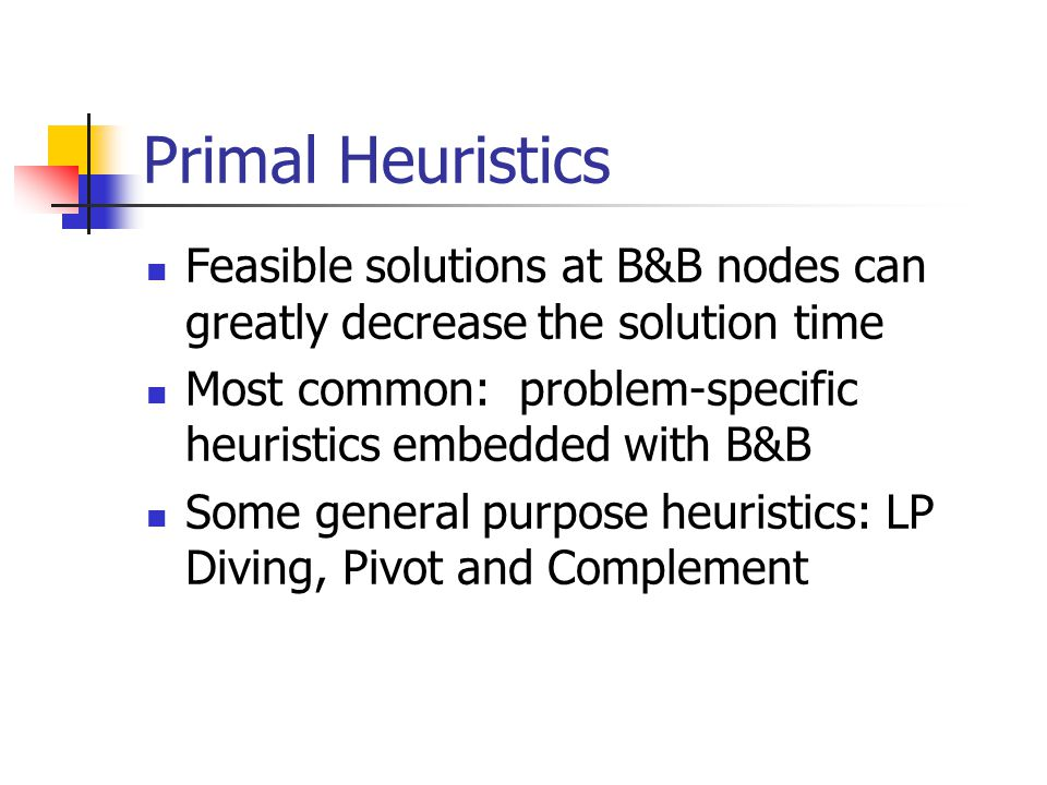 Primal Heuristics Feasible solutions at B&B nodes can greatly decrease the solution time Most common: problem-specific heuristics embedded with B&B Some general purpose heuristics: LP Diving, Pivot and Complement