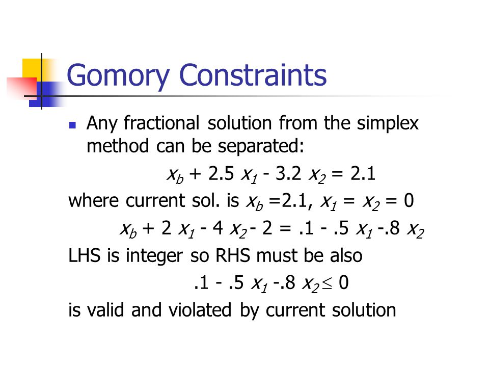 Gomory Constraints Any fractional solution from the simplex method can be separated: x b + 2.5 x 1 - 3.2 x 2 = 2.1 where current sol.