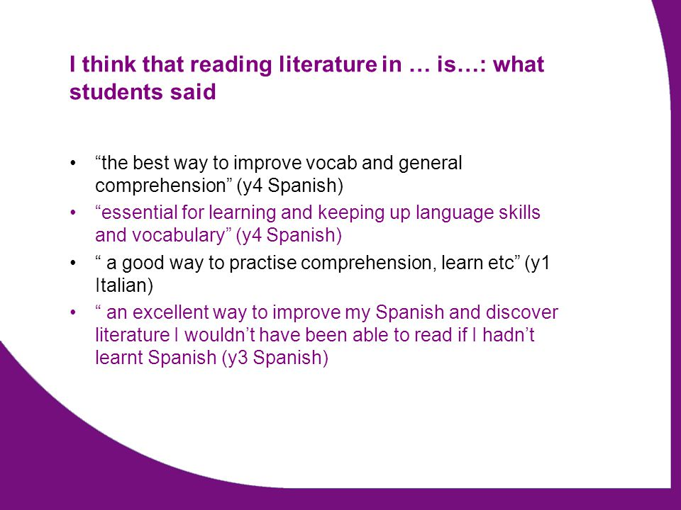 I think that reading literature in … is…: what students said the best way to improve vocab and general comprehension (y4 Spanish) essential for learning and keeping up language skills and vocabulary (y4 Spanish) a good way to practise comprehension, learn etc (y1 Italian) an excellent way to improve my Spanish and discover literature I wouldn't have been able to read if I hadn't learnt Spanish (y3 Spanish)