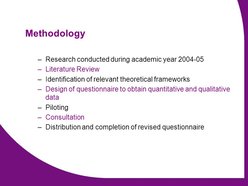 Methodology –Research conducted during academic year 2004-05 –Literature Review –Identification of relevant theoretical frameworks –Design of questionnaire to obtain quantitative and qualitative data –Piloting –Consultation –Distribution and completion of revised questionnaire