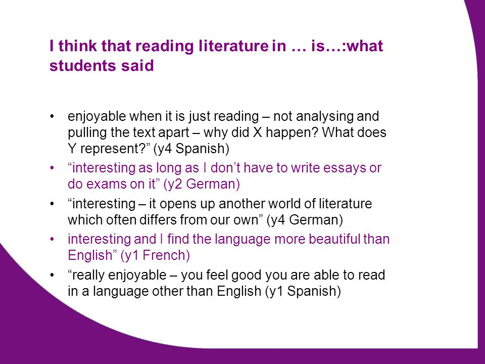 I think that reading literature in … is…:what students said enjoyable when it is just reading – not analysing and pulling the text apart – why did X happen.