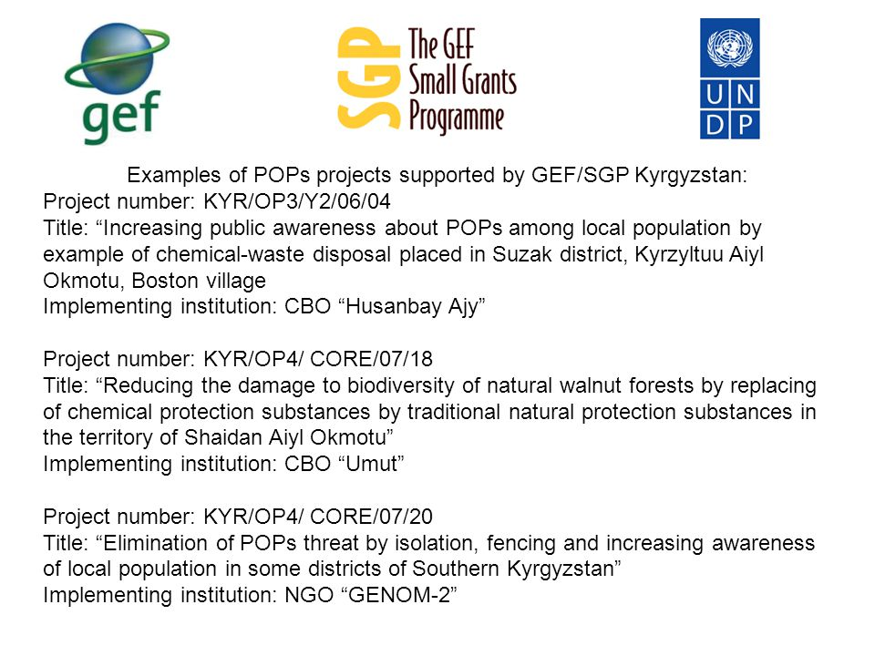 Examples of POPs projects supported by GEF/SGP Kyrgyzstan: Project number: KYR/OP3/Y2/06/04 Title: Increasing public awareness about POPs among local population by example of chemical-waste disposal placed in Suzak district, Kyrzyltuu Aiyl Okmotu, Boston village Implementing institution: CBO Husanbay Ajy Project number: KYR/OP4/ CORE/07/18 Title: Reducing the damage to biodiversity of natural walnut forests by replacing of chemical protection substances by traditional natural protection substances in the territory of Shaidan Aiyl Okmotu Implementing institution: CBO Umut Project number: KYR/OP4/ CORE/07/20 Title: Elimination of POPs threat by isolation, fencing and increasing awareness of local population in some districts of Southern Kyrgyzstan Implementing institution: NGO GENOM-2
