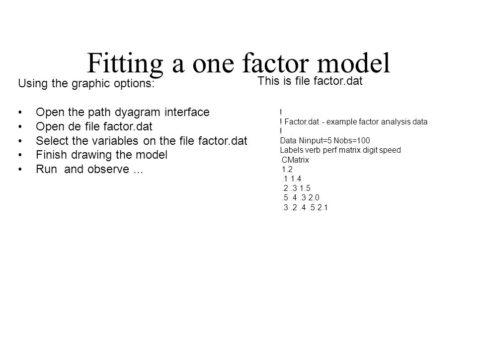 Fitting a one factor model Using the graphic options: Open the path dyagram interface Open de file factor.dat Select the variables on the file factor.dat Finish drawing the model Run and observe...