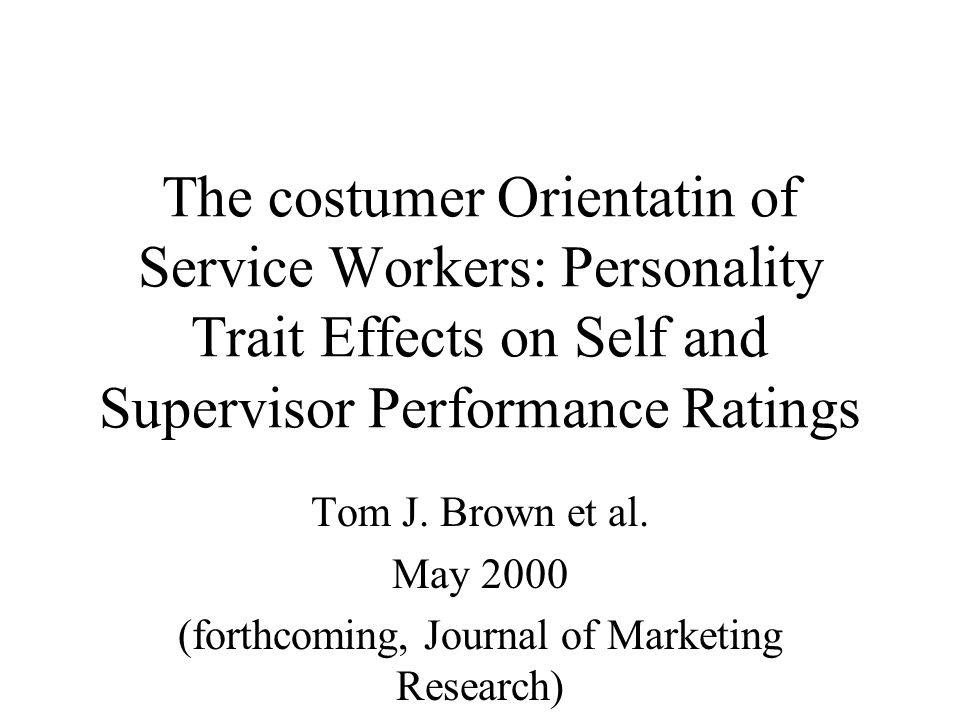 The costumer Orientatin of Service Workers: Personality Trait Effects on Self and Supervisor Performance Ratings Tom J.