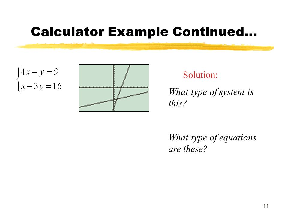 11 Calculator Example Continued… Solution: What type of system is this? What type of equations are these?
