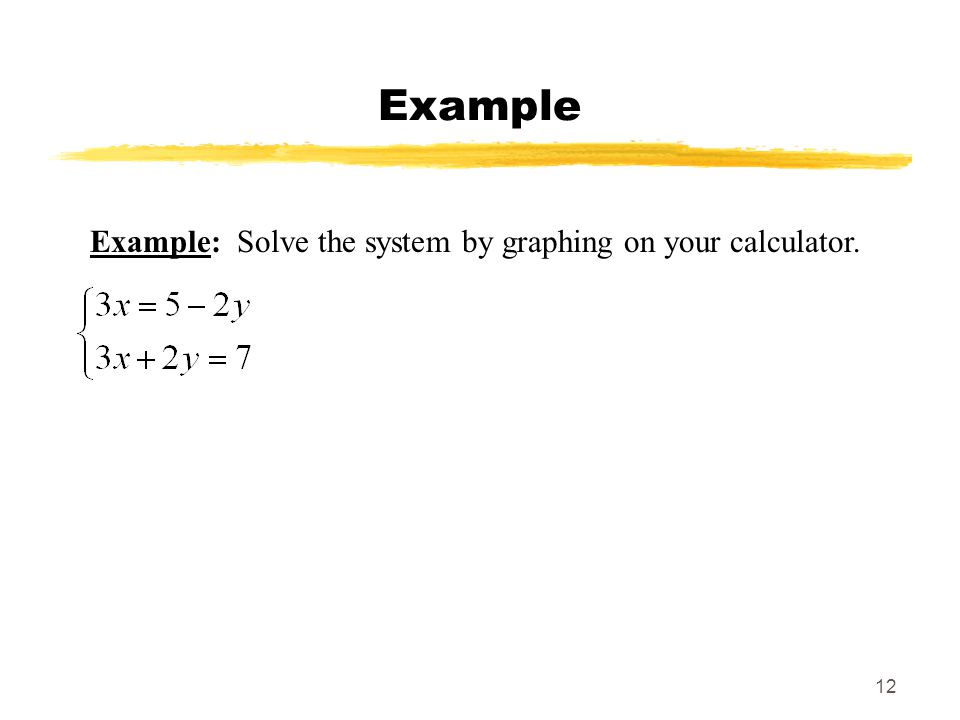 12 Example Example: Solve the system by graphing on your calculator.