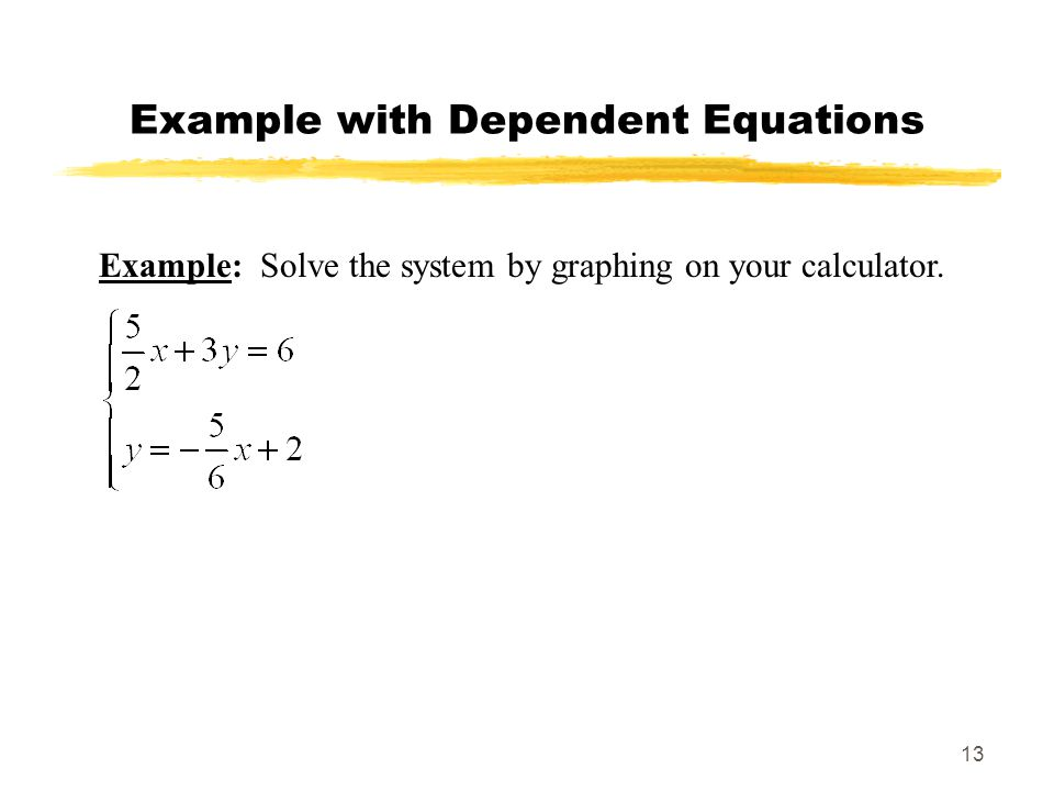 13 Example with Dependent Equations Example: Solve the system by graphing on your calculator.