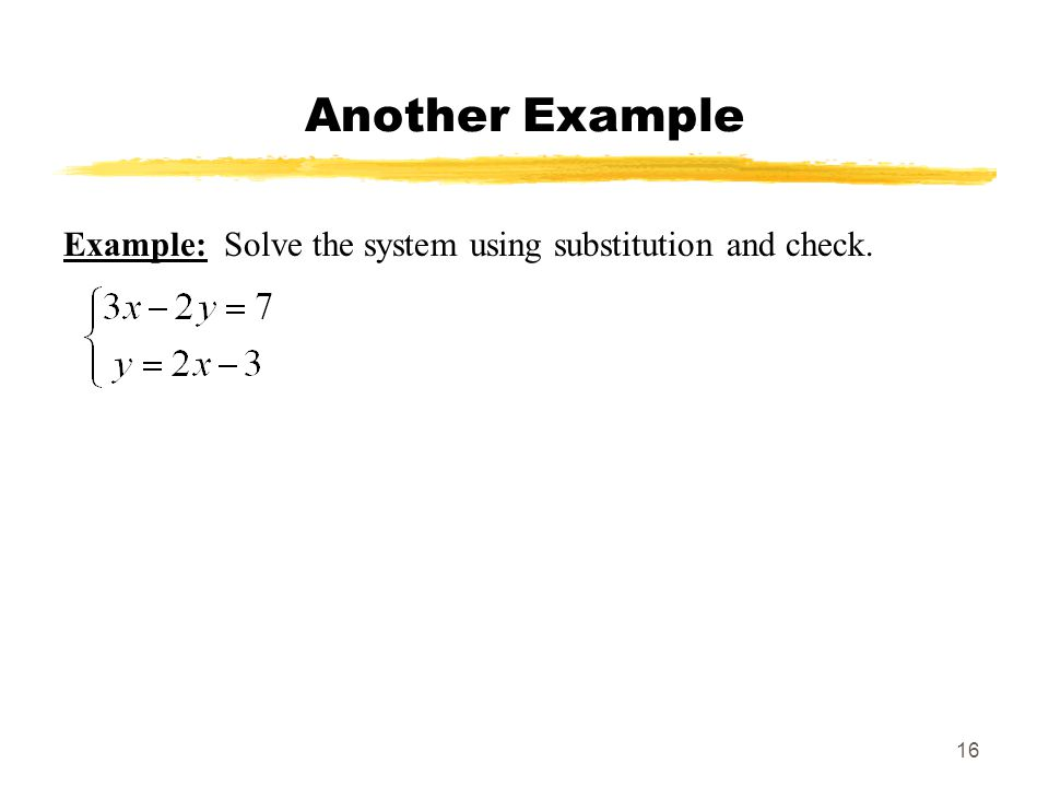 16 Another Example Example: Solve the system using substitution and check.
