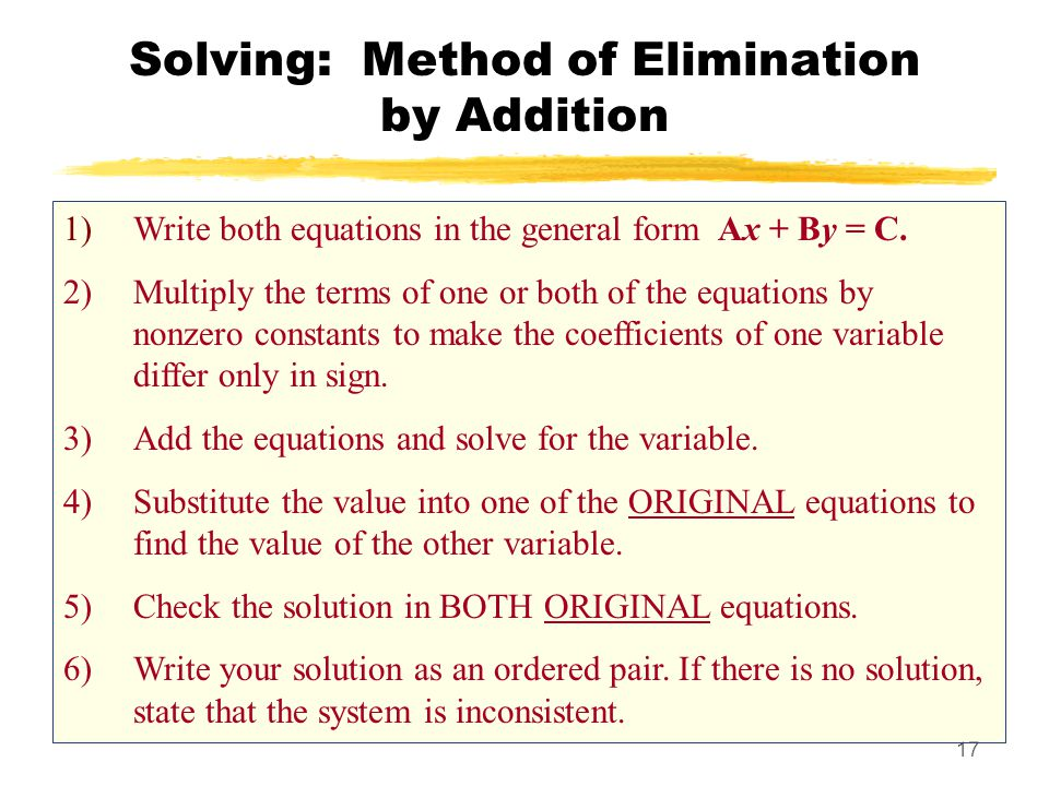 17 Solving: Method of Elimination by Addition 1)Write both equations in the general form Ax + By = C. 2)Multiply the terms of one or both of the equat