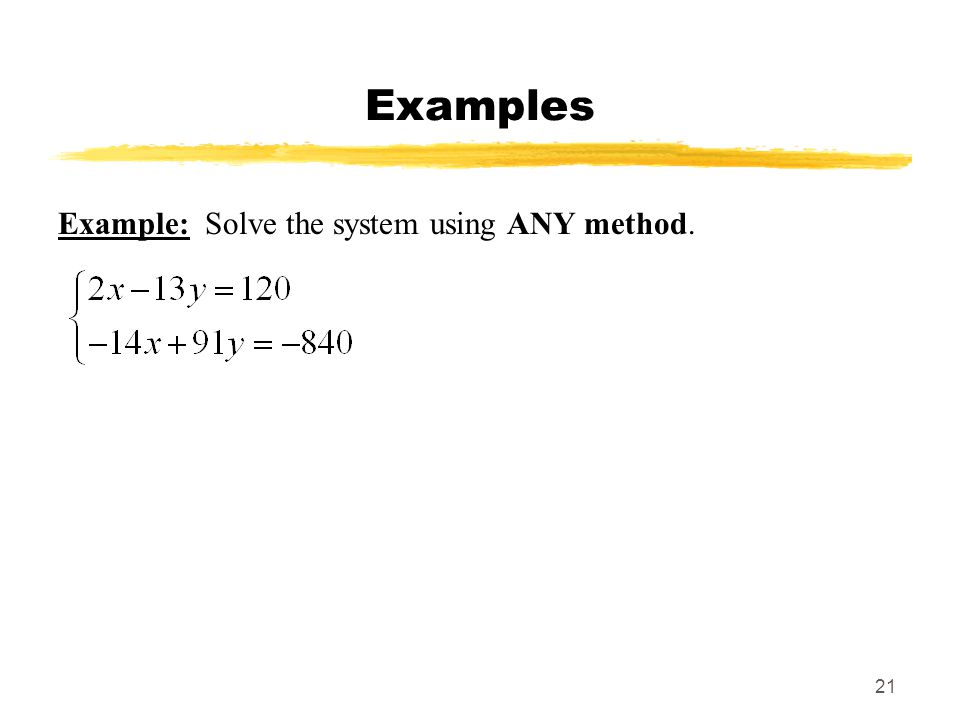 21 Examples Example: Solve the system using ANY method.