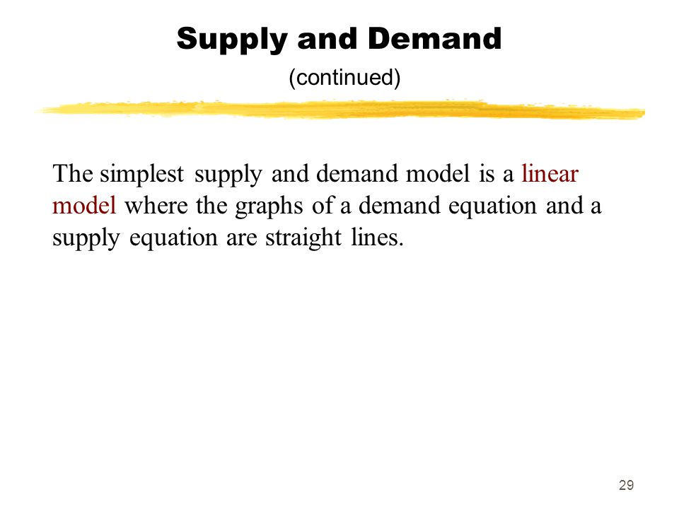 29 Supply and Demand (continued) The simplest supply and demand model is a linear model where the graphs of a demand equation and a supply equation ar