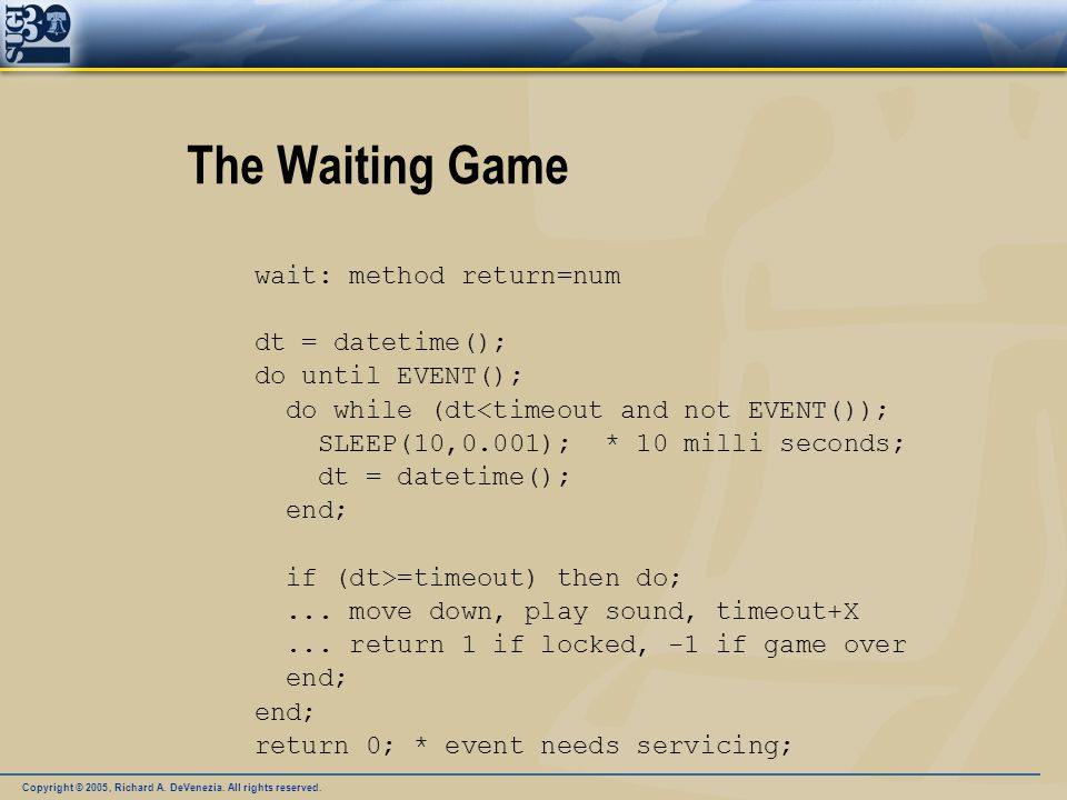 Copyright © 2005, Richard A. DeVenezia. All rights reserved. The Waiting Game wait: method return=num dt = datetime(); do until EVENT(); do while (dt