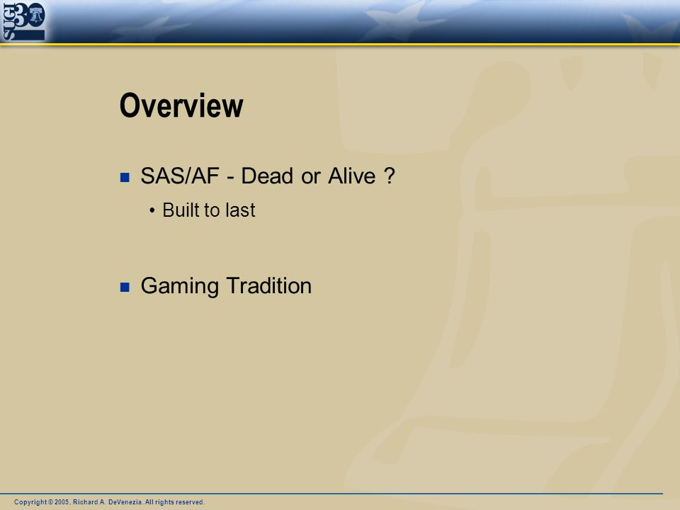 Copyright © 2005, Richard A. DeVenezia. All rights reserved. Overview n SAS/AF - Dead or Alive ? Built to last n Gaming Tradition