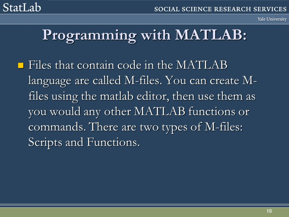 18 Programming with MATLAB: Files that contain code in the MATLAB language are called M-files. You can create M- files using the matlab editor, then u