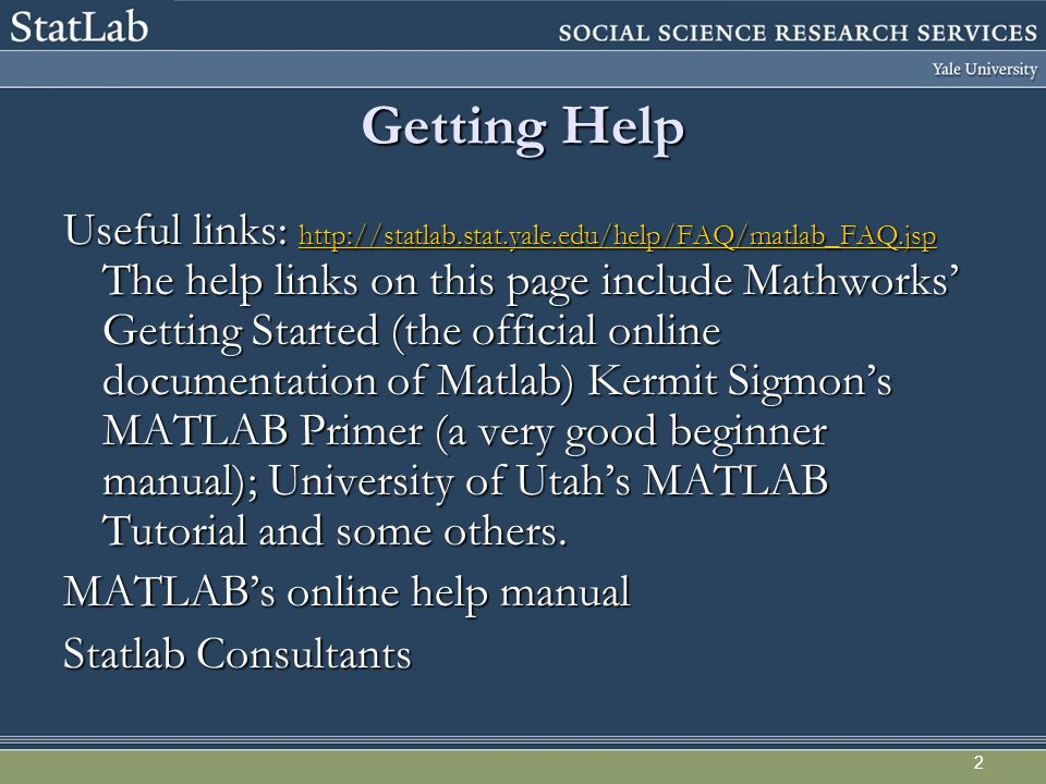 2 Getting Help Useful links: http://statlab.stat.yale.edu/help/FAQ/matlab_FAQ.jsp The help links on this page include Mathworks' Getting Started (the