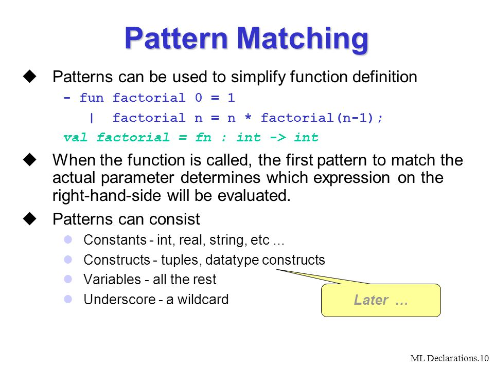 ML Declarations.10 Pattern Matching  Patterns can be used to simplify function definition - fun factorial 0 = 1 | factorial n = n * factorial(n-1); val factorial = fn : int -> int  When the function is called, the first pattern to match the actual parameter determines which expression on the right-hand-side will be evaluated.