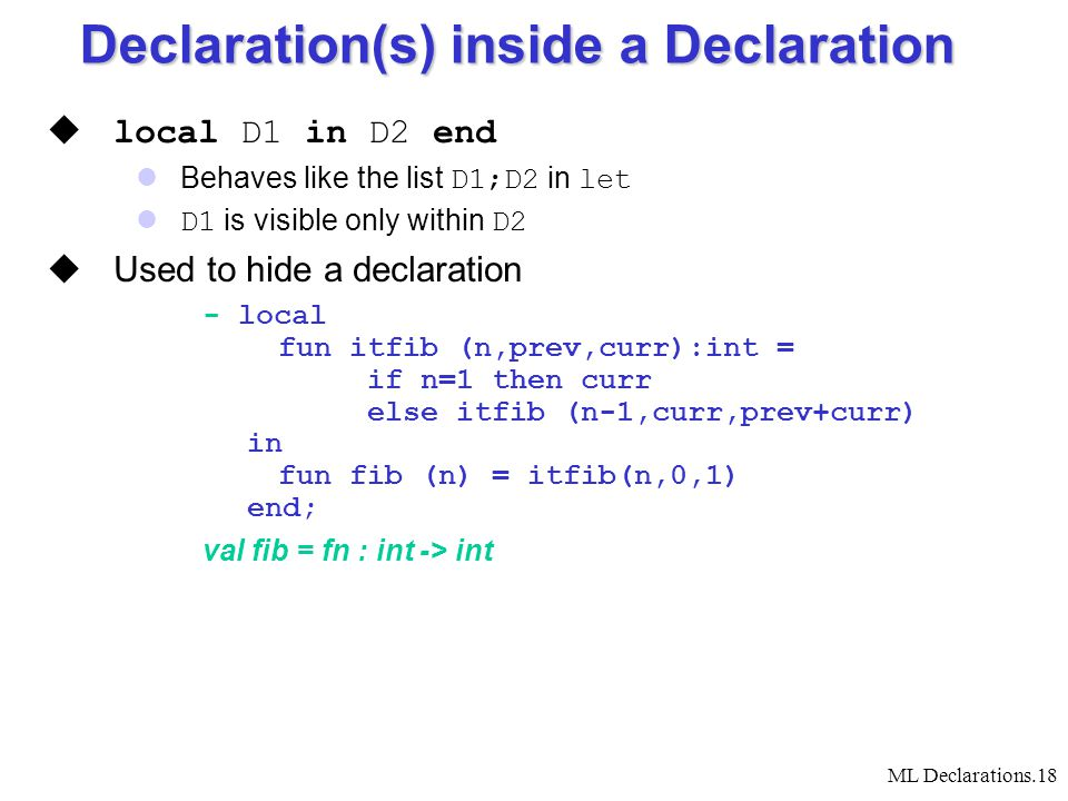 ML Declarations.18  local D1 in D2 end Behaves like the list D1;D2 in let D1 is visible only within D2  Used to hide a declaration - local fun itfib (n,prev,curr):int = if n=1 then curr else itfib (n-1,curr,prev+curr) in fun fib (n) = itfib(n,0,1) end; val fib = fn : int -> int Declaration(s) inside a Declaration
