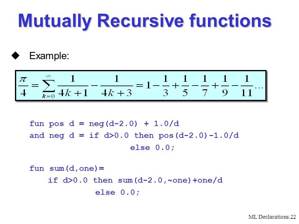 ML Declarations.22  Example: fun pos d = neg(d-2.0) + 1.0/d and neg d = if d>0.0 then pos(d-2.0)-1.0/d else 0.0; fun sum(d,one)= if d>0.0 then sum(d-2.0,~one)+one/d else 0.0; Mutually Recursive functions