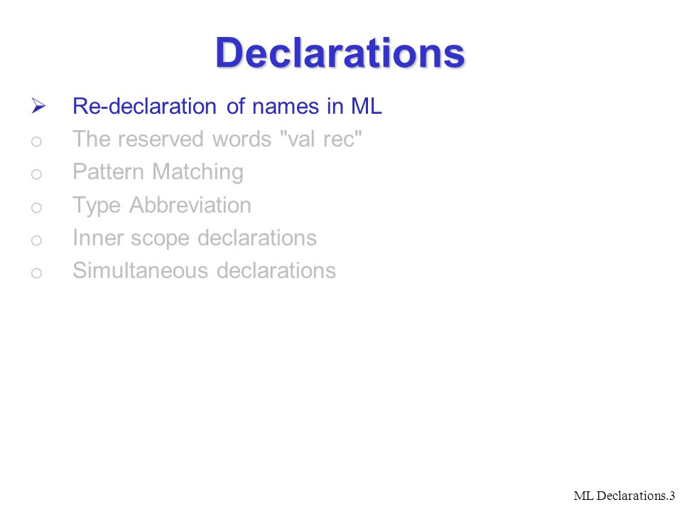ML Declarations.3 Declarations  Re-declaration of names in ML o The reserved words val rec o Pattern Matching o Type Abbreviation o Inner scope declarations o Simultaneous declarations