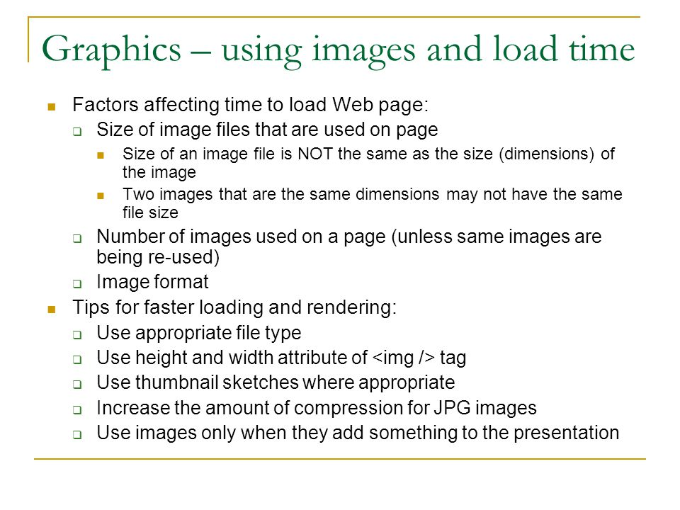 Graphics – using images and load time Factors affecting time to load Web page:  Size of image files that are used on page Size of an image file is NO