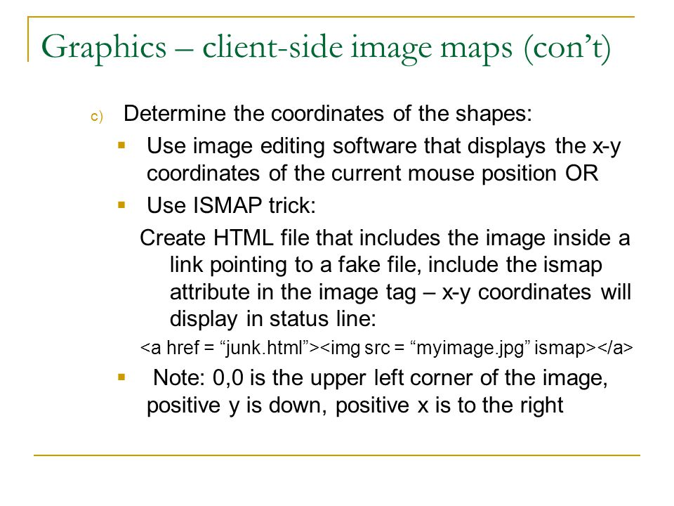 Graphics – client-side image maps (con't) c) Determine the coordinates of the shapes:  Use image editing software that displays the x-y coordinates o