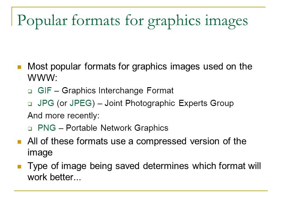 Popular formats for graphics images Most popular formats for graphics images used on the WWW:  GIF – Graphics Interchange Format  JPG (or JPEG) – Jo