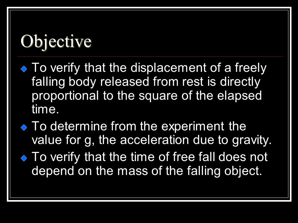 Objective To verify that the displacement of a freely falling body released from rest is directly proportional to the square of the elapsed time.