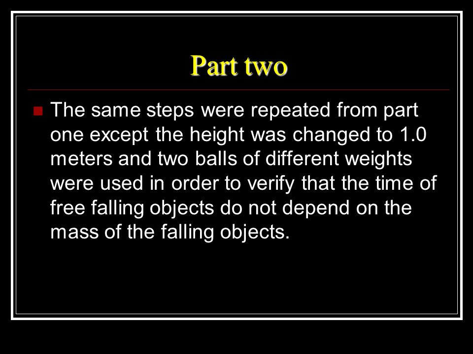 Part two The same steps were repeated from part one except the height was changed to 1.0 meters and two balls of different weights were used in order to verify that the time of free falling objects do not depend on the mass of the falling objects.