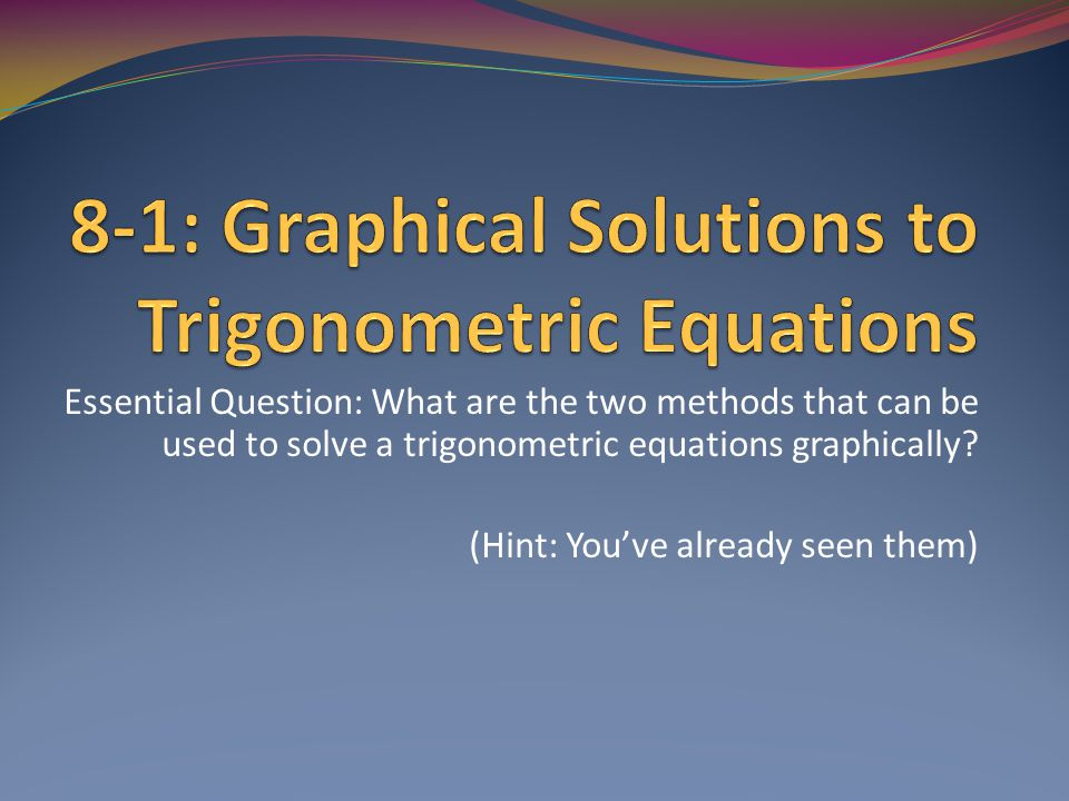 8-1: Graphical Solutions to Trig Eq We did similar work in section 2.1 (that's first marking period, folks!), so hopefully some of this will seem familiar.