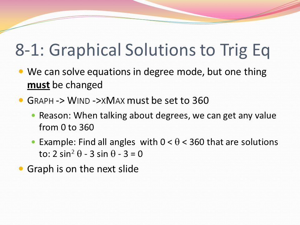 8-1: Graphical Solutions to Trig Eq We can solve equations in degree mode, but one thing must be changed G RAPH -> W IND -> X M AX must be set to 360 Reason: When talking about degrees, we can get any value from 0 to 360 Example: Find all angles with 0 <  < 360 that are solutions to: 2 sin 2  - 3 sin  - 3 = 0 Graph is on the next slide